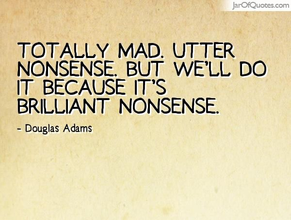 View our entire collection of image quotes that you can save into your jar and share with your friends: Totally mad. Utter nonsense. But we'll do it because it's brilliant nonsense. -Douglas Adams