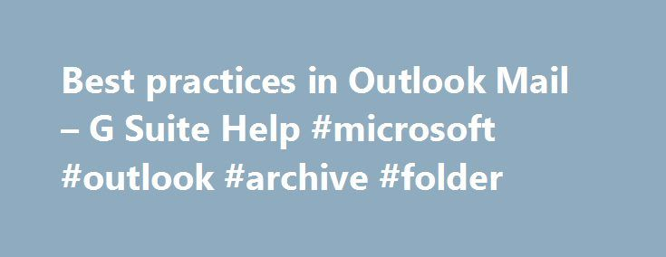 Best practices in Outlook Mail – G Suite Help #microsoft #outlook #archive #folder http://philippines.nef2.com/best-practices-in-outlook-mail-g-suite-help-microsoft-outlook-archive-folder/  # Best practices in Outlook Mail When using Outlook Mail with G Suite Sync for Microsoft ® Outlook ® (GSSMO). Use your new Archived folder. Place messages here that you want to remove from your Inbox but keep around for reference. (You have 30 gigabytes of storage in the cloud for your personal G Suite…