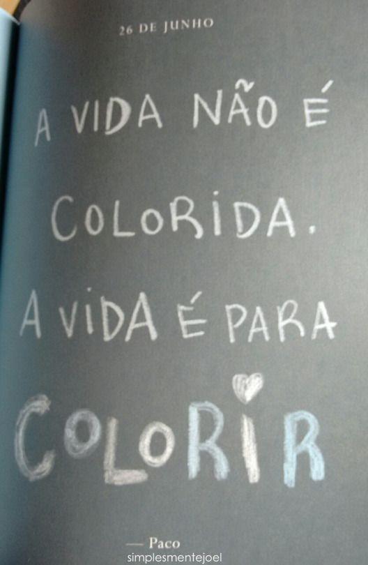 A vida não é colorida, a vida é para colorir.