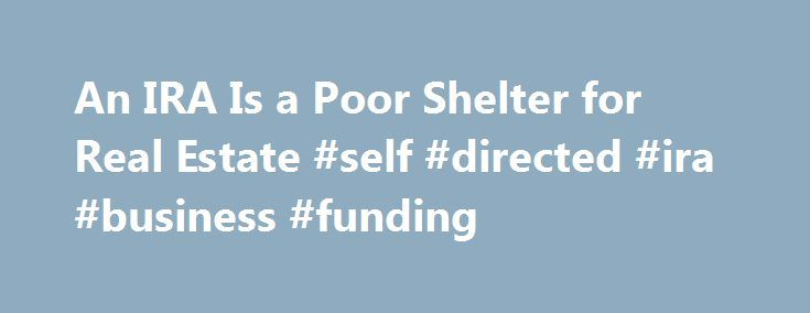 An IRA Is a Poor Shelter for Real Estate #self #directed #ira #business #funding http://new-orleans.nef2.com/an-ira-is-a-poor-shelter-for-real-estate-self-directed-ira-business-funding/  # An IRA Is a Poor Shelter for Real Estate You can buy houses with retirement money, but you'll lose the tax breaks you're counting on to make a profit. OUR READERSWho: Paul and Debra SatterthwaiteWhere: IndianapolisQuestion: Should we use an IRA to buy real estate if we find good properties at distressed…