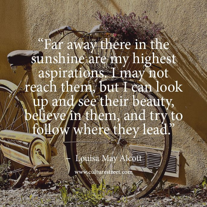 Louisa May Alcott. This is my favorite quote of hers.