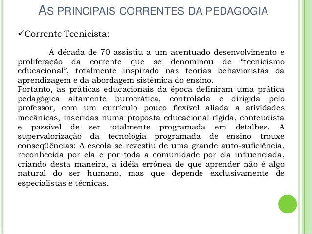 AS PRINCIPAIS CORRENTES DA PEDAGOGIA Corrente Tecnicista: A década de 70 assistiu a um acentuado desenvolvimento e prolif...