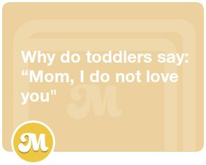 "Why do toddlers say: ""Mom, I do not love you"""