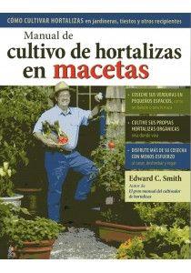 MANUAL DE CULTIVO DE HORTALIZAS EN MACETAS - Edward C. Smith. Con este manual cualquier persona, viva donde viva, podrá cultivar sus propias hortalizas orgánicas y cosechar sus verduras en pequeños espacios, como una terraza, un jardín, o incluso un balcón soleado. Puede cultivar deliciosos tomates y magníficas alcachofas, así como jugosas fresas. [...]