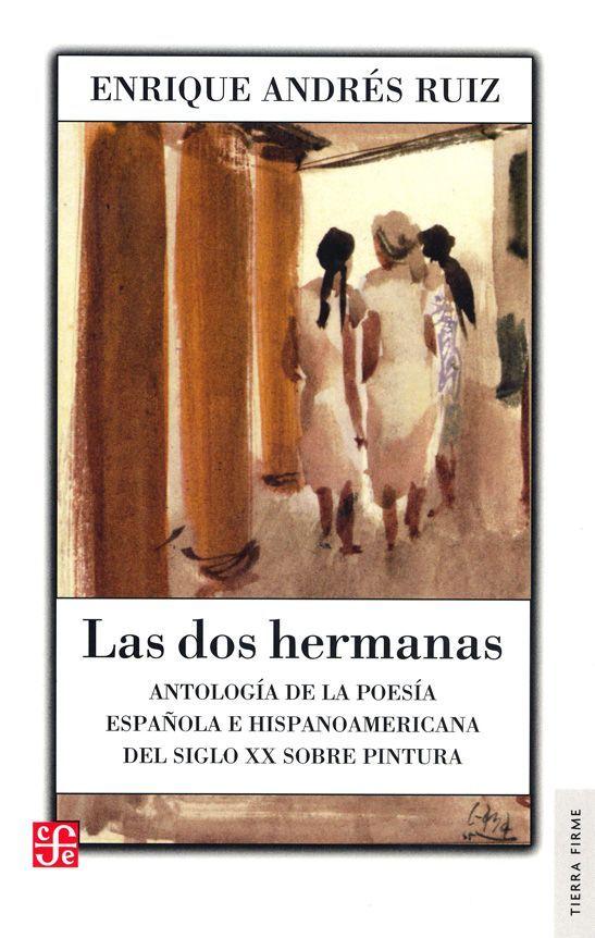 """""""Las dos hermanas. Antología de la poesía española e hispanoamericana del siglo XX sobre pintura."""" Andrés Ruiz, Enrique. FCE, 2011. http://www.fondodeculturaeconomica.com/Librerias/Detalle.aspx?ctit=011388R"""