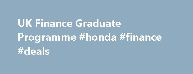 UK Finance Graduate Programme #honda #finance #deals http://cash.remmont.com/uk-finance-graduate-programme-honda-finance-deals/  #finance graduate schemes # UK Finance Graduate Programme UK Finance Graduate Programme Overview Our Finance Graduate Training Scheme has been specially designed to give you wide exposure to all elements of our finance function to not only help you meet... Read more