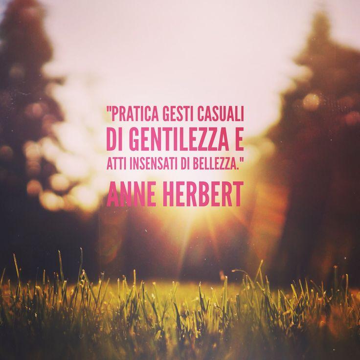 Pratica gesti casuali di gentilezza e atti insensati di bellezza. Anne Herbert #quotes