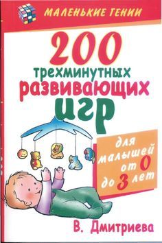 200 трехминутных развивающих игр для малышей от рождения до трех лет Серия: Маленькие гении-2008