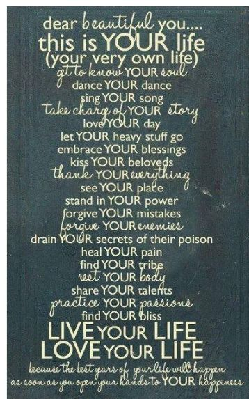 Dear beautiful you...this is your life (your very own life) get to know your soul, dance your dance, sing your song ...