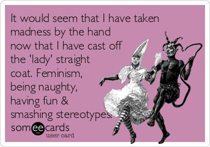 It would seem that I have taken madness by the hand now that I have cast off the 'lady' straight coat. Feminism, being naughty, having fun & smashing stereotypes!