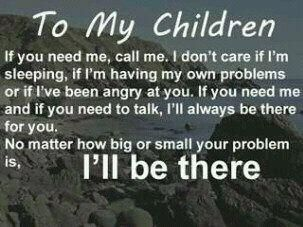 """To My Children: If you need me, call me. I don't care if I'm sleeping, if I'm having my own problems or if I've been angry at you. If you need me and if you need to talk, I'll always be there for you. No matter how big or small your problem is, I""""ll Be There."""