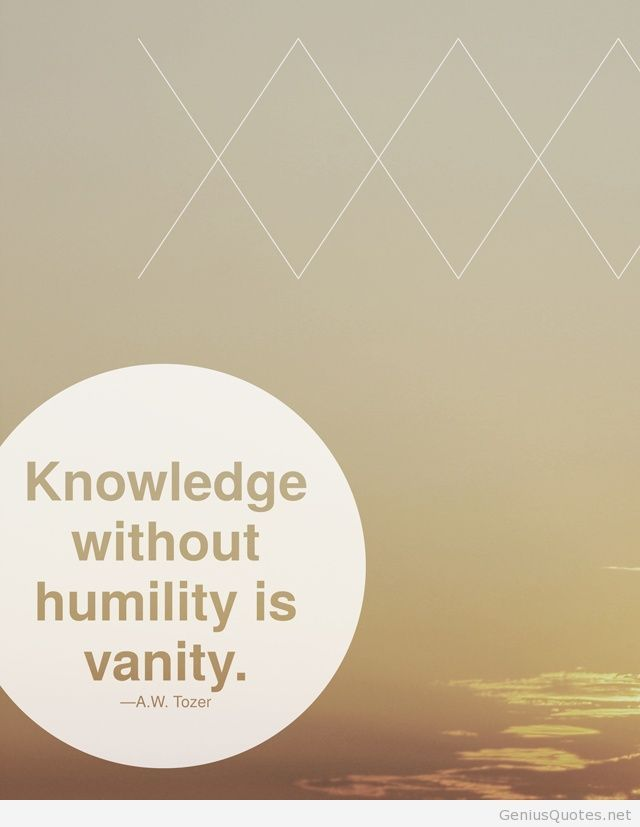 Knowledge without humility is vanity quote