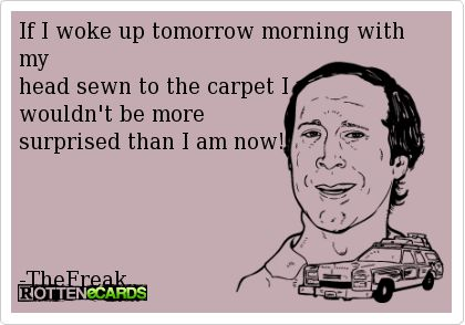 If I woke up tomorrow morning with my  head sewn to the carpet I  wouldn't be more  surprised than I am now!          -TheFreak