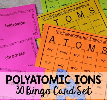 Play this BINGO game to review and quiz the polyatomic ions! Your students never thought polyatomic ions were fun before. After this game, they will! This is a great activity to encourage collaboration and group learning.This BINGO (or ATOMS) Game contains the following:30 unique, numbered BINGO Student Cards with Polyatomic Ion Names30 unique, numbered BINGO Student Cards with Polyatomic Ion Chemical Formulas24 Call-out Cards (4 to a page) with Polyatomic Ion Names24 Call-out Cards (4 to…