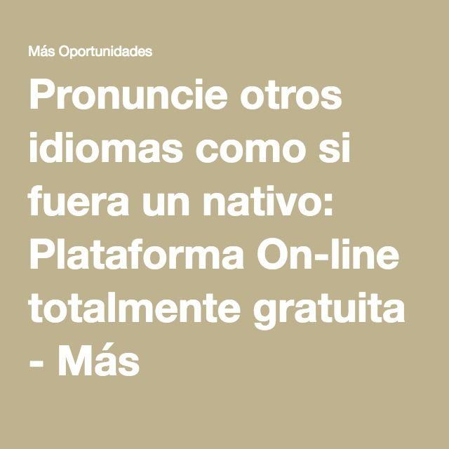 Pronuncie otros idiomas como si fuera un nativo: Plataforma On-line totalmente gratuita - Más Oportunidades