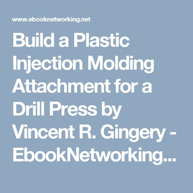 Build a Plastic Injection Molding Attachment for a Drill Press by Vincent R. Gingery - EbookNetworking.net