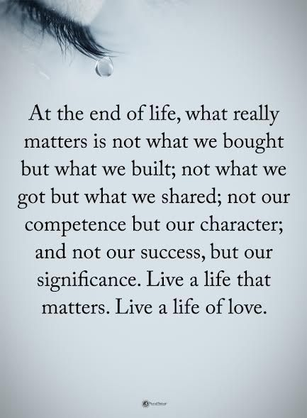 At the end of life, what really matters is not what we bought but what we built; not what we got but what we shared; not our competence but our character; and not our success, but our significance. Live a life that matters. Live a life of love.  #powerofpositivity #positivewords  #positivethinking #inspirationalquote #motivationalquotes #quotes #life #love #character #success #significance #competence