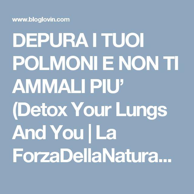 DEPURA I TUOI POLMONI E NON TI AMMALI PIU' (Detox Your Lungs And You | La ForzaDellaNatura's Blog | Bloglovin'