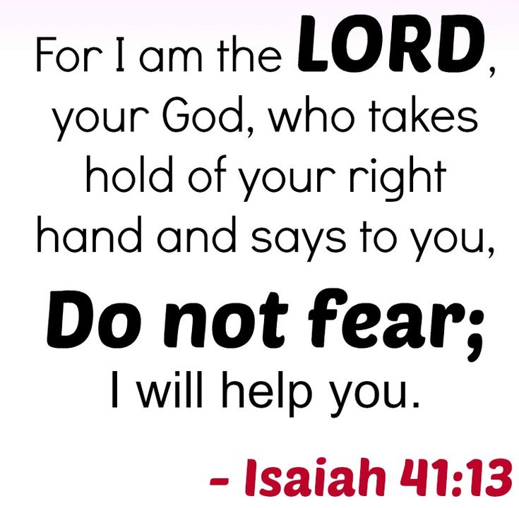 Isaiah 41:13 - For I am the Lord, your God, who takes hold of your right hand and says to you, Do Not Fear; I will help you.