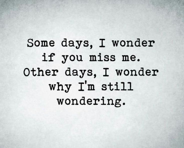 Some Days, I Wonder If You Miss Me. Other Days, I Wonder Why