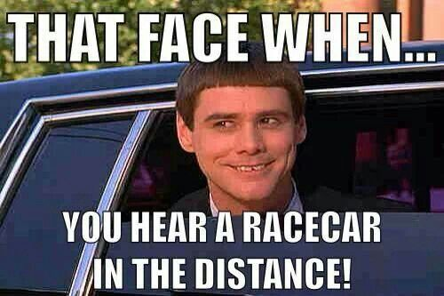 True story. That face when you hear a race car in the distance