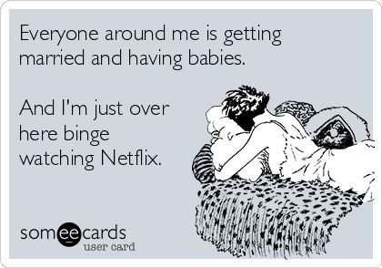 someecards.com Everyone around me is getting married and having babies. And I'm just over here binge watching Netflix.