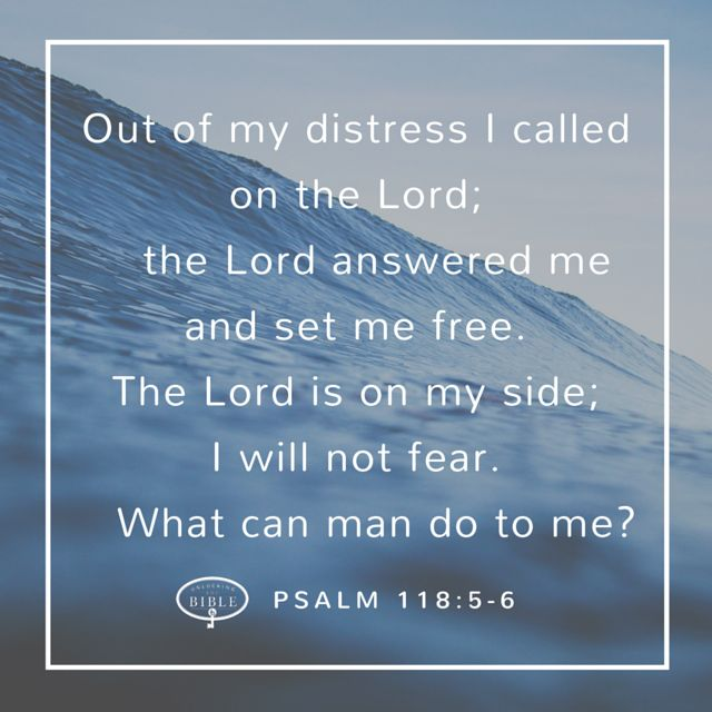 """""""Out of my distress I called on the Lord; the Lord answered me and set me free. The Lord is on my side; I will not fear. What can man do to me?"""" (Psalm 118:5-6)"""