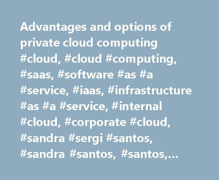 Advantages and options of private cloud computing #cloud, #cloud #computing, #saas, #software #as #a #service, #iaas, #infrastructure #as #a #service, #internal #cloud, #corporate #cloud, #sandra #sergi #santos, #sandra #santos, #santos, #dddrca, #tttsecca, #tttaglca http://puerto-rico.nef2.com/advantages-and-options-of-private-cloud-computing-cloud-cloud-computing-saas-software-as-a-service-iaas-infrastructure-as-a-service-internal-cloud-corporate-cloud-sandra-ser/  # Advantages and options…