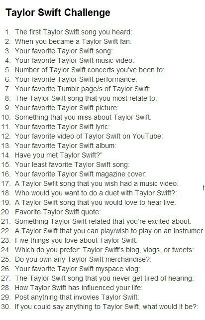 Taylor Swift Challenge 1.Mean 2. 2012 3. I know Places 4. Blank Space 5. None but hopefully this year!:))) 6. Ronan at the Stand Up To Cancer Event or All too Well at the Grammy's 7. ifreakinglovetaylorswift.tumblr.com 8. Our Song 9. The original album shoot 10. Her country accent 11. Lips sink ships all the damn time (JK) 12. The Ronan Performance 13. 1989 14. No 15. Shake It Off (No hate it just gets annoying) and thats all i have time for lol