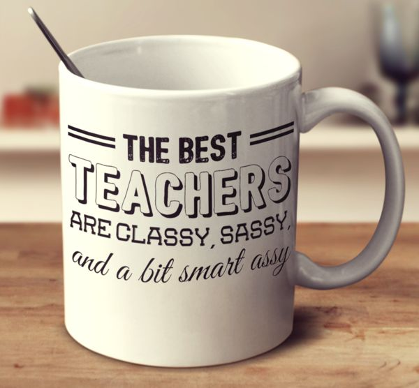 The Best Teachers Are Classy Sassy And A Bit Smart Assy – mug-empire