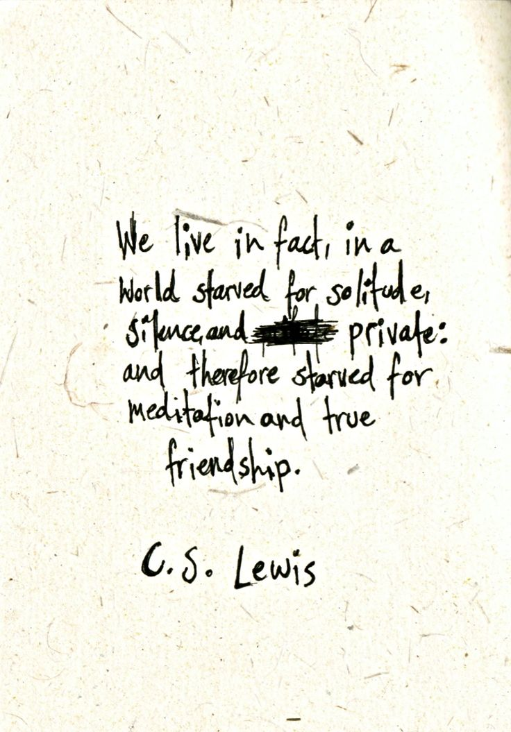"""""""We live in fact, in a world starved for solitude, silence, and private: and therefore starved for meditation and true friendship..."""" - C.S. Lewis"""