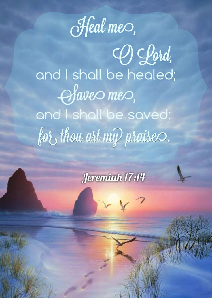 """Heal me, O Lord, and I shall be healed; save me, and I shall be saved, for you are my praise."" - Jeremiah 17:14"
