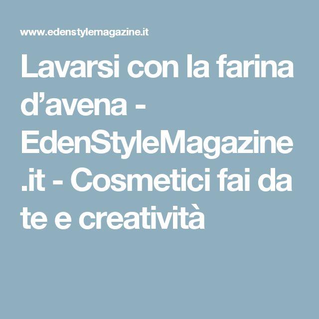 Lavarsi con la farina d'avena - EdenStyleMagazine.it - Cosmetici fai da te e creatività