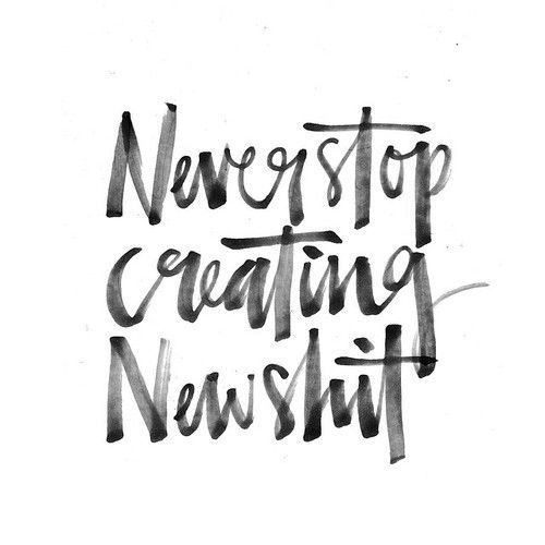 Never stop creating new shit!