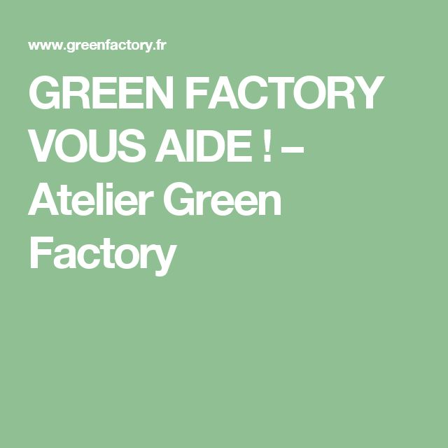 GREEN FACTORY VOUS AIDE ! – Atelier Green Factory
