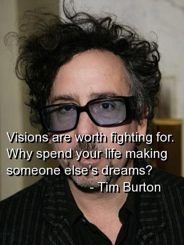 Tim Burton: I admire his vision because he gives a voice to characters that are the misfits and the outcasts. He finds a way to make these characters matter and have their stories told.