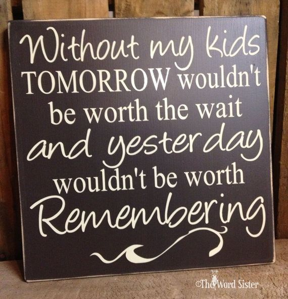 . Without my kids tomorrow wouldn't be worth the wait and yesterday wouldn't be worth remembering