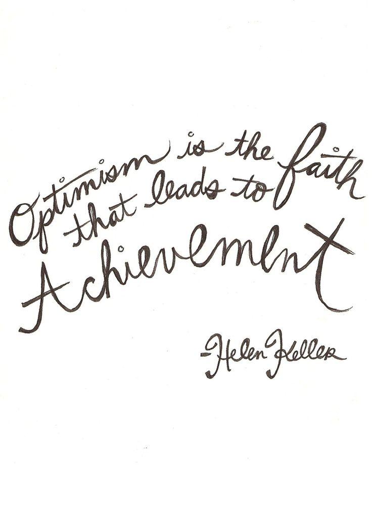 Optimism is the faith that leads to achievement---Hellen Keller