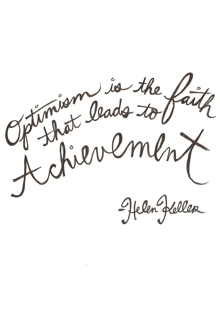 Optimism is the faith that leads to achievement---Hellen Keller