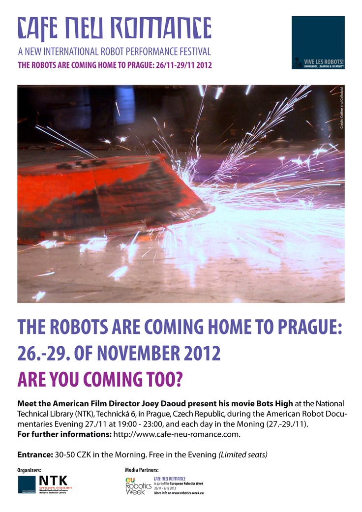 The Robots are coming home to Prague 26. - 29. of November 2012. Are you coming too?    Meet American Film Director Joey Daoud present his documentary Bots High on combat robots, robot competitions and teenagers during the Cafe Neu Romance festival at the National Technical Library in Prague.    For further informations on the first editon of the new international robot performance festival in Prague, Czech Republic, please visit our web-site: http://cafe-neu-romance.com/