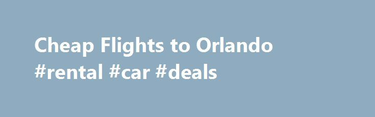 Cheap Flights to Orlando #rental #car #deals http://travel.remmont.com/cheap-flights-to-orlando-rental-car-deals/  #how to get a cheap flight # Cheap Flights to Orlando As you start to plan your Orlando vacation, one of your starting points will be figuring out the most cost efficient way to get there. Finding a cheap flight to Orlando is important because the money you save here means more cash for you […]The post Cheap Flights to Orlando #rental #car #deals appeared first on Travel.
