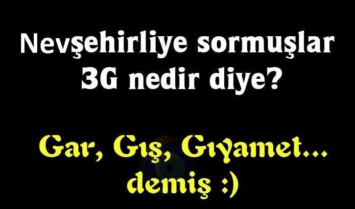 Nevşehirliye sormuşler 3G nedemek??? Cevap:Gar,Gış,Gıyamet...:))