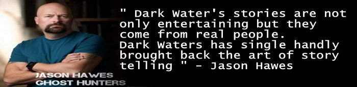 Jason Hawes. Ghost Hunters. Join the King Of Horror. Dark Waters is a horror story narrator with a website which maintains a massive library of true encounters of dogman, paranormal, black eyed children, ghost, bigfoot, werewolves (Lycanthropy), vampires, aliens and cryptid sightings, etc Dark Waters burst into the Paranormal Community in 2015 and has taken it by storm with his one of a kind story telling abilities. Hailing from New Orleans, Louisiana, a paranormal hotspot.
