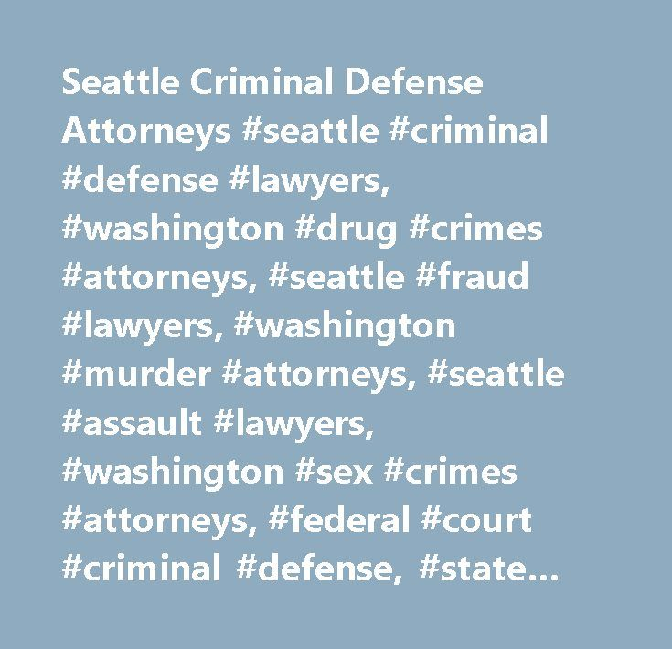 Seattle Criminal Defense Attorneys #seattle #criminal #defense #lawyers, #washington #drug #crimes #attorneys, #seattle #fraud #lawyers, #washington #murder #attorneys, #seattle #assault #lawyers, #washington #sex #crimes #attorneys, #federal #court #criminal #defense, #state #court #criminal #defense, #murder, #homicide, #assault, #sex #crimes, #burglary, #robbery, #theft, #arson…