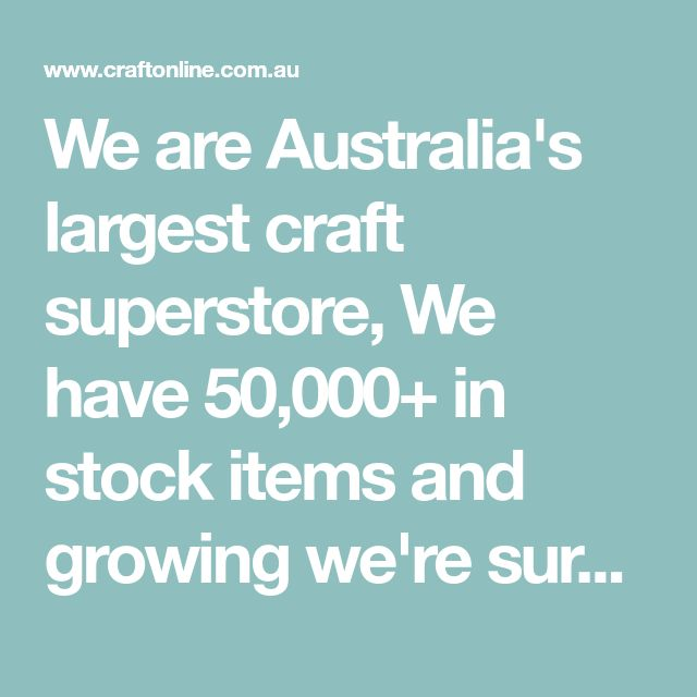We are Australia's largest craft superstore, We have 50,000+ in stock items and growing we're sure to have exactly what you're looking for in arts & craft.
