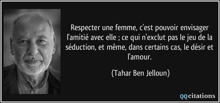 Respecter une femme, c'est pouvoir envisager l'amitié avec elle ; ce qui n'exclut pas le jeu de la séduction, et même, dans certains cas, le désir et l'amour. (Tahar Ben Jelloun) #citations #TaharBenJelloun