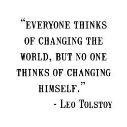 """Everyone thinks of changing the world, but no one thinks of changing himself."" - Leo Tolstoy"