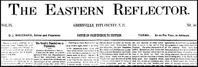 "Eastern Reflector Newspaper Collection—Under the motto ""Truth in Preference to Fiction,"" Julian R. Whichard and David Jordan Whichard began publishing The Eastern Reflector, in Greenville, North Carolina, on January 26, 1882. The young brothers set up offices in their mother's one-room school house on the corner of Pitt and Third Streets. This digital version of The Eastern Reflector is based upon the microfilm edition produced by the North Carolina Division of Archives and History."