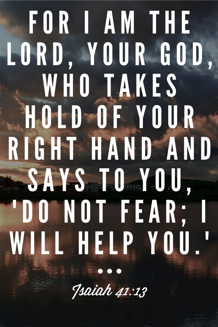 "For I am the Lord, your God, who takes hold of your right hand and says to you, ""Do not fear; I will help you."" Isaiah 41:13"