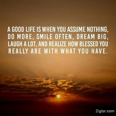 A Good Life Is When You Assume Nothing Do More Smile Often Dream Big Laugh Lot Realize How Blessed Really Are With What Have